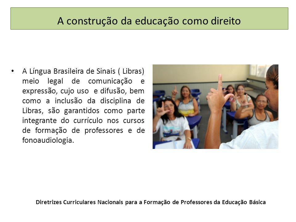 Diretrizes Curriculares Nacionais para a Formação de Professores da Educação Básica A Língua Brasileira de Sinais ( Libras) meio legal de comunicação e expressão, cujo uso e difusão, bem como a inclusão da disciplina de Libras, são garantidos como parte integrante do currículo nos cursos de formação de professores e de fonoaudiologia.
