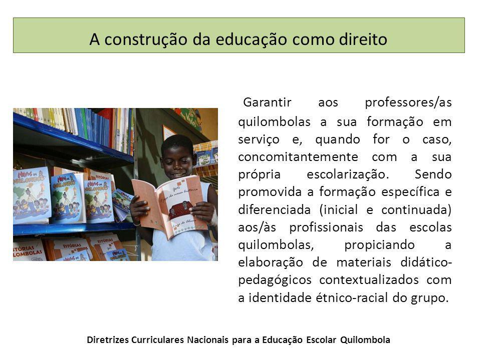 Diretrizes Curriculares Nacionais para a Educação Escolar Quilombola Garantir aos professores/as quilombolas a sua formação em serviço e, quando for o caso, concomitantemente com a sua própria escolarização.