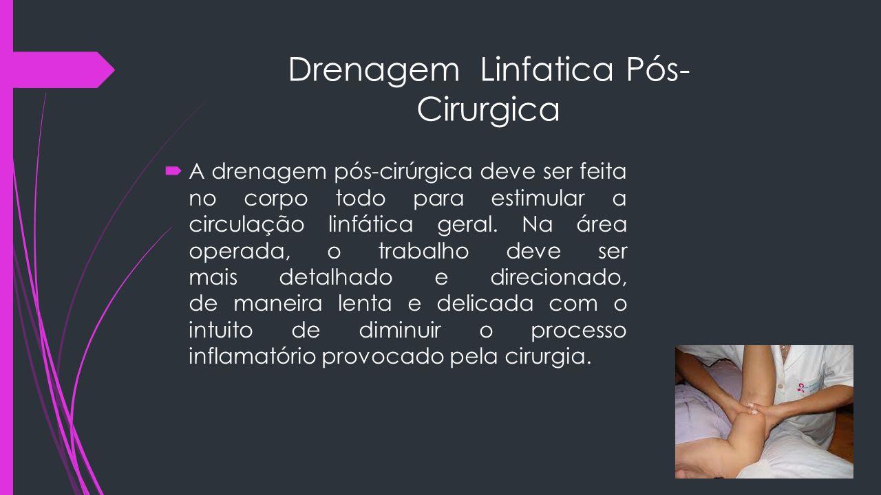 Drenagem Linfatica Pós- Cirurgica  A drenagem pós-cirúrgica deve ser feita no corpo todo para estimular a circulação linfática geral. Na área operada