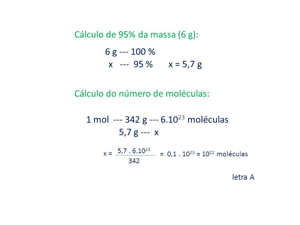 Cálculo de 95% da massa (6 g): 6 g --- 100 % x --- 95 % x = 5,7 g Cálculo do número de moléculas: 1 mol --- 342 g --- 6.10 23 moléculas 5,7 g --- x x