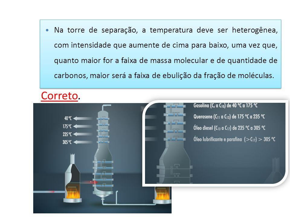 Na torre de separação, a temperatura deve ser heterogênea, com intensidade que aumente de cima para baixo, uma vez que, quanto maior for a faixa de ma