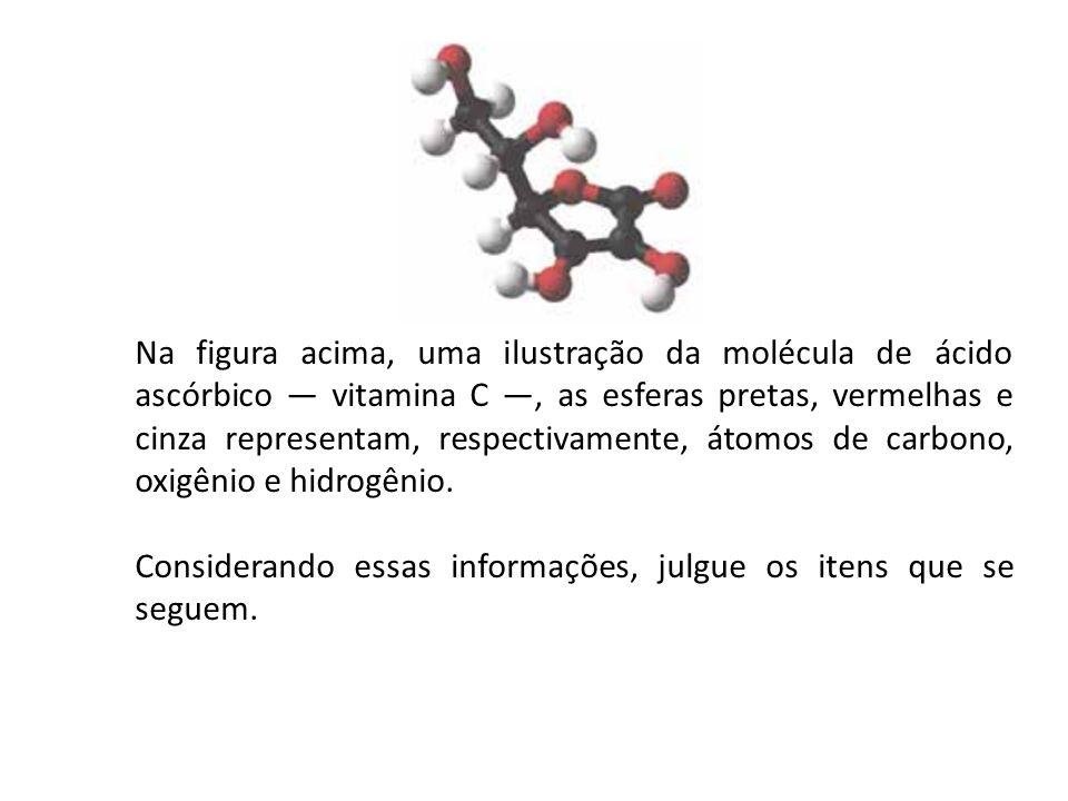 Na figura acima, uma ilustração da molécula de ácido ascórbico — vitamina C —, as esferas pretas, vermelhas e cinza representam, respectivamente, átom
