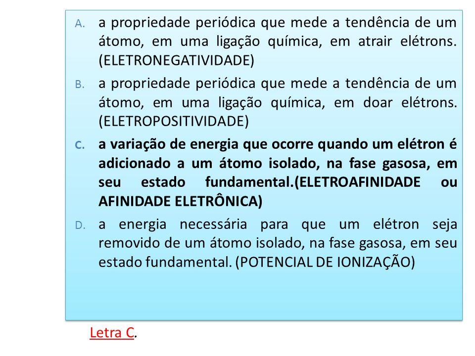 A. a propriedade periódica que mede a tendência de um átomo, em uma ligação química, em atrair elétrons. (ELETRONEGATIVIDADE) B. a propriedade periódi