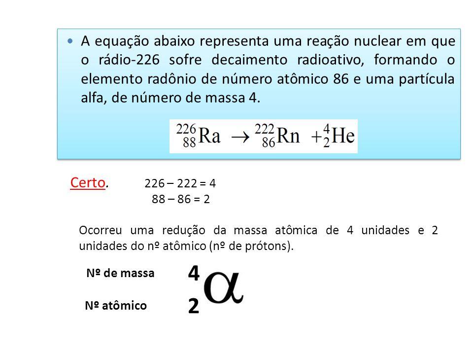 A equação abaixo representa uma reação nuclear em que o rádio-226 sofre decaimento radioativo, formando o elemento radônio de número atômico 86 e uma
