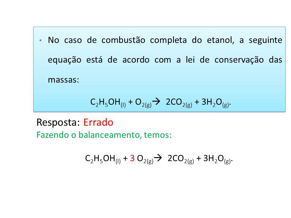No caso de combustão completa do etanol, a seguinte equação está de acordo com a lei de conservação das massas: C 2 H 5 OH (l) + O 2(g)  2CO 2(g) + 3
