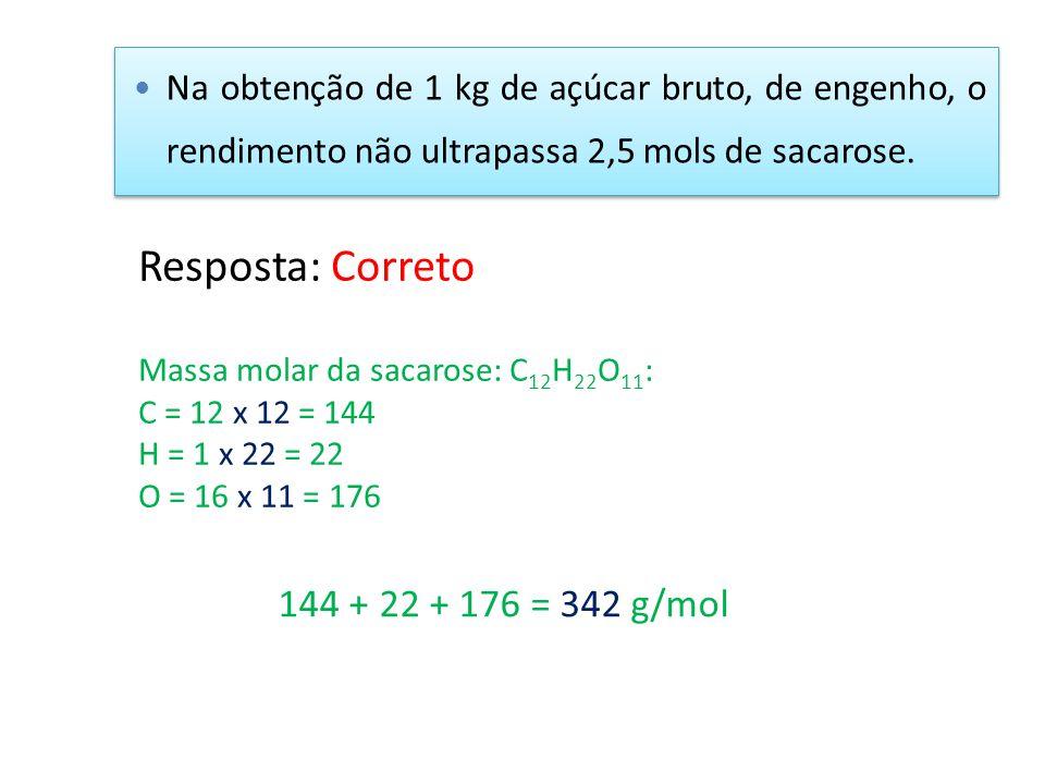 Resposta: Correto Massa molar da sacarose: C 12 H 22 O 11 : C = 12 x 12 = 144 H = 1 x 22 = 22 O = 16 x 11 = 176 144 + 22 + 176 = 342 g/mol Na obtenção
