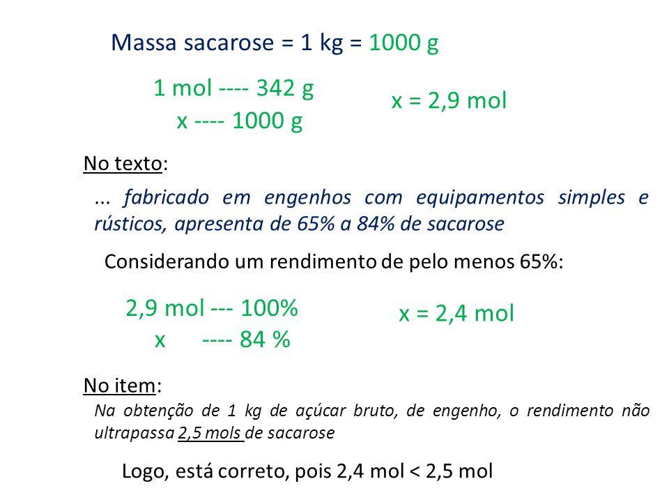1 mol ---- 342 g Massa sacarose = 1 kg = 1000 g x ---- 1000 g x = 2,9 mol Considerando um rendimento de pelo menos 65%:... fabricado em engenhos com e