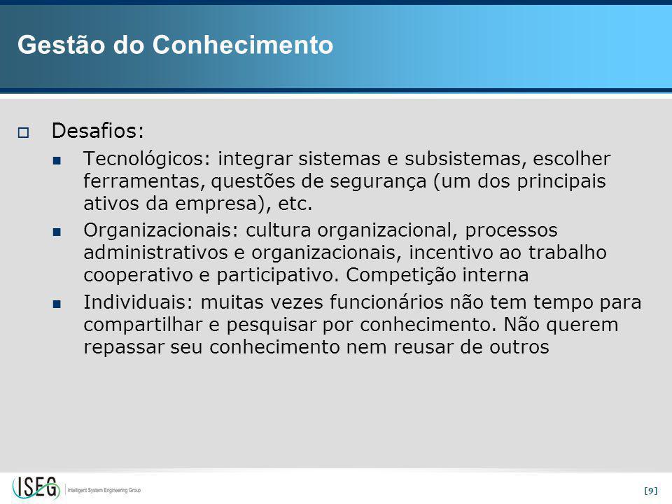 [9] Gestão do Conhecimento  Desafios: Tecnológicos: integrar sistemas e subsistemas, escolher ferramentas, questões de segurança (um dos principais ativos da empresa), etc.