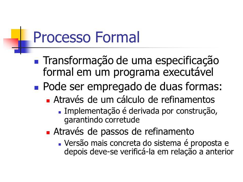 Processo Formal Transformação de uma especificação formal em um programa executável Pode ser empregado de duas formas: Através de um cálculo de refinamentos Implementação é derivada por construção, garantindo corretude Através de passos de refinamento Versão mais concreta do sistema é proposta e depois deve-se verificá-la em relação a anterior