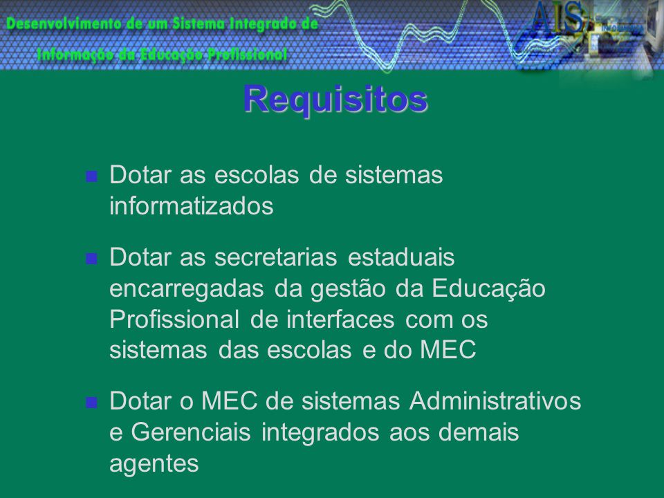 Requisitos Dotar as escolas de sistemas informatizados Dotar as secretarias estaduais encarregadas da gestão da Educação Profissional de interfaces co