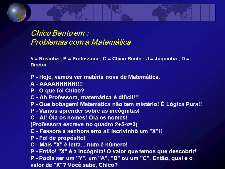 Chico Bento em : Problemas com a Matemática R = Rosinha ; P = Professora ; C = Chico Bento ; J = Juquinha ; D = Diretor P - Hoje, vamos ver matéria nova de Matemática.