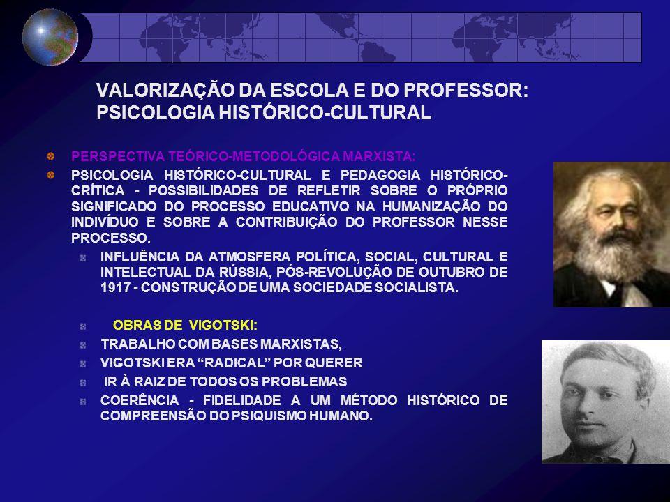 VALORIZAÇÃO DA ESCOLA E DO PROFESSOR: PSICOLOGIA HISTÓRICO-CULTURAL PERSPECTIVA TEÓRICO-METODOLÓGICA MARXISTA: PSICOLOGIA HISTÓRICO-CULTURAL E PEDAGOGIA HISTÓRICO- CRÍTICA - POSSIBILIDADES DE REFLETIR SOBRE O PRÓPRIO SIGNIFICADO DO PROCESSO EDUCATIVO NA HUMANIZAÇÃO DO INDIVÍDUO E SOBRE A CONTRIBUIÇÃO DO PROFESSOR NESSE PROCESSO.