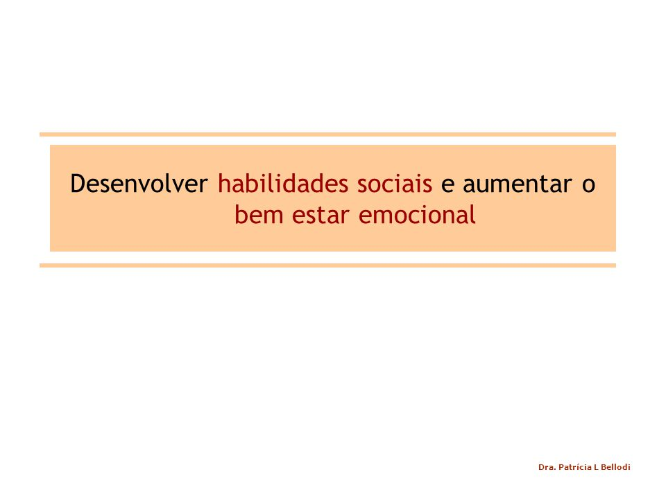 Desenvolver habilidades sociais e aumentar o bem estar emocional Dra. Patrícia L Bellodi