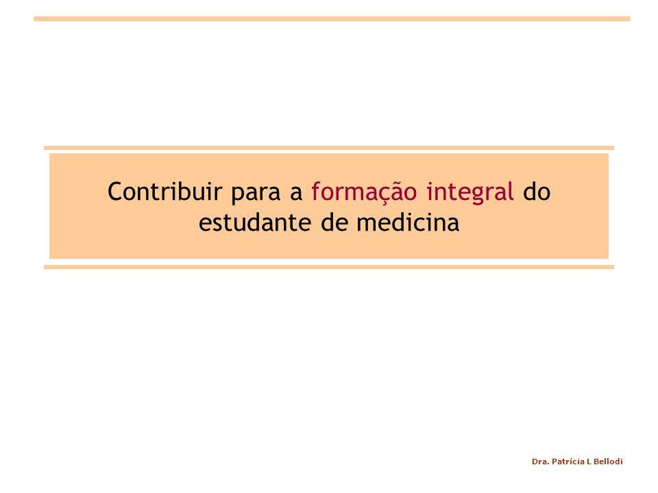 Dra. Patrícia L Bellodi Contribuir para a formação integral do estudante de medicina