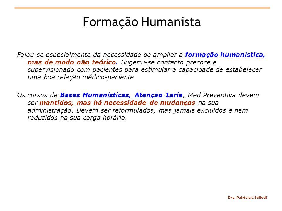 Dra. Patrícia L Bellodi Formação Humanista Falou-se especialmente da necessidade de ampliar a formação humanística, mas de modo não teórico. Sugeriu-s