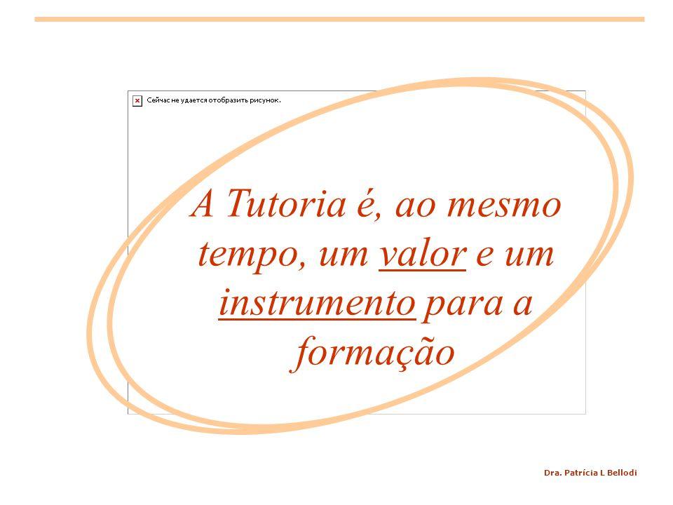 Dra. Patrícia L Bellodi A Tutoria é, ao mesmo tempo, um valor e um instrumento para a formação