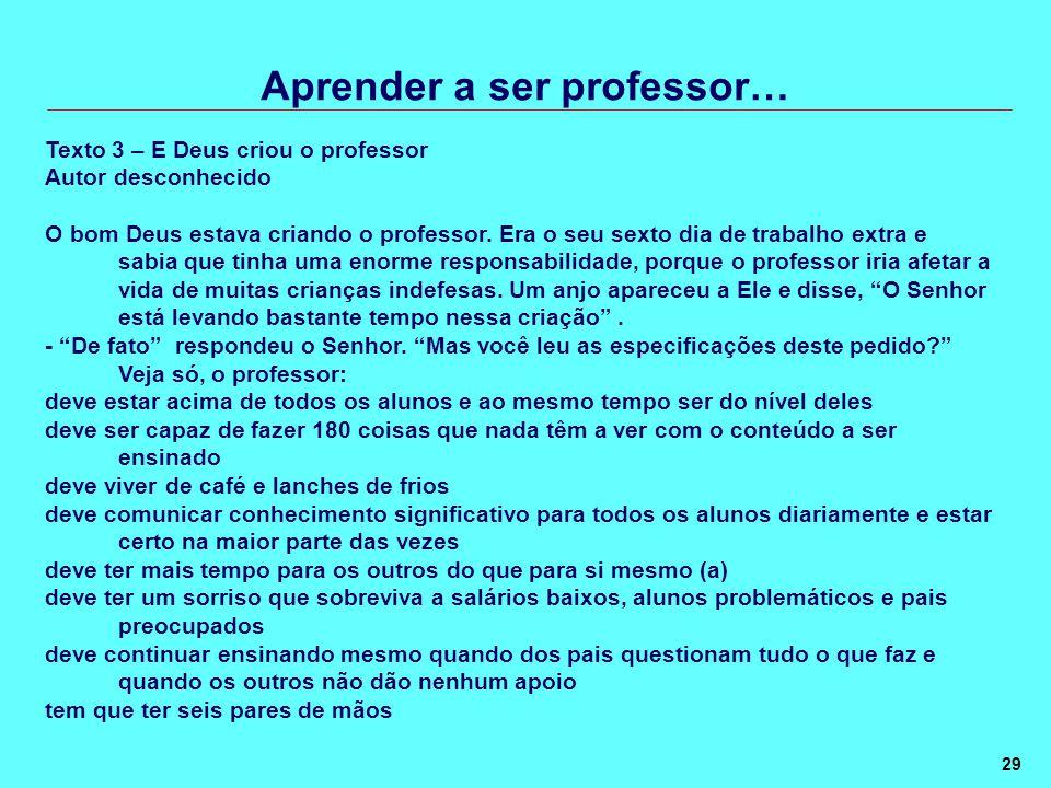 29 Aprender a ser professor… Texto 3 – E Deus criou o professor Autor desconhecido O bom Deus estava criando o professor.