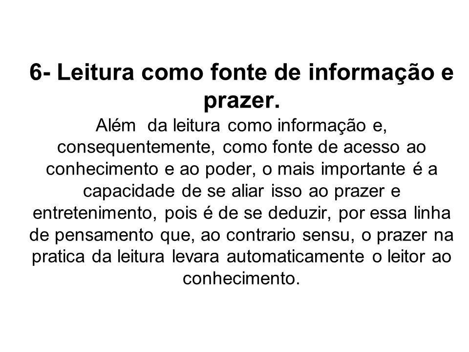 6- Leitura como fonte de informação e prazer. Além da leitura como informação e, consequentemente, como fonte de acesso ao conhecimento e ao poder, o