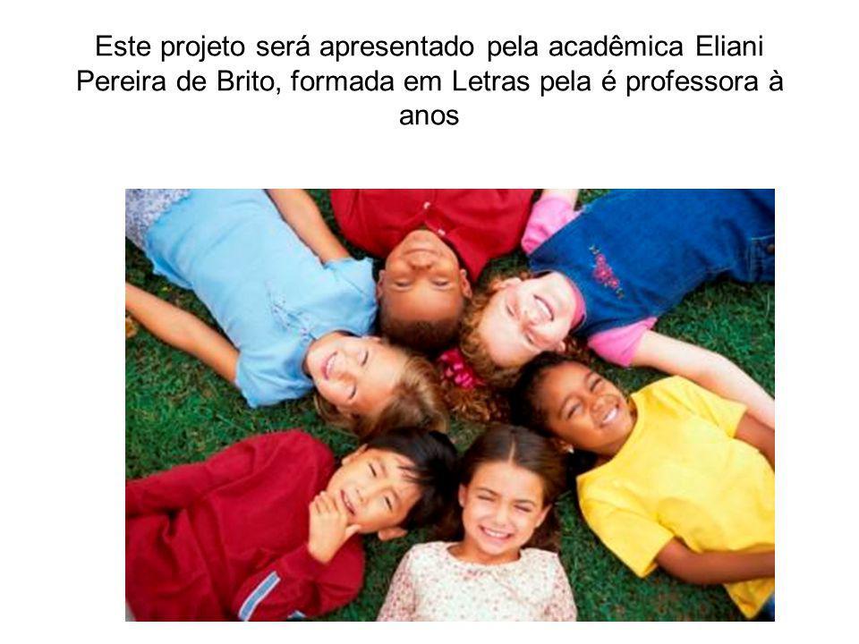 Este projeto será apresentado pela acadêmica Eliani Pereira de Brito, formada em Letras pela é professora à anos