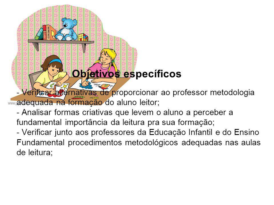 Objetivos específicos - Verificar alternativas de proporcionar ao professor metodologia adequada na formação do aluno leitor; - Analisar formas criati