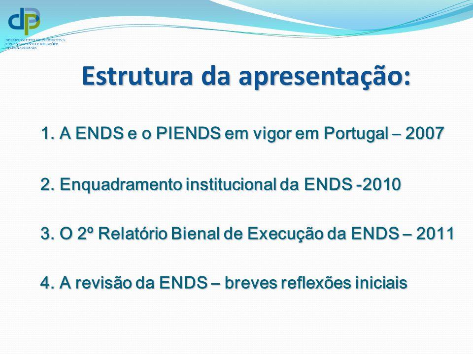 DEPARTAMENTO DE PROSPECTIVA E PLANEAMENTO E RELAÇÕES INTERNACIONAIS 1. A ENDS e o PIENDS em vigor em Portugal – 2007 2. Enquadramento institucional da