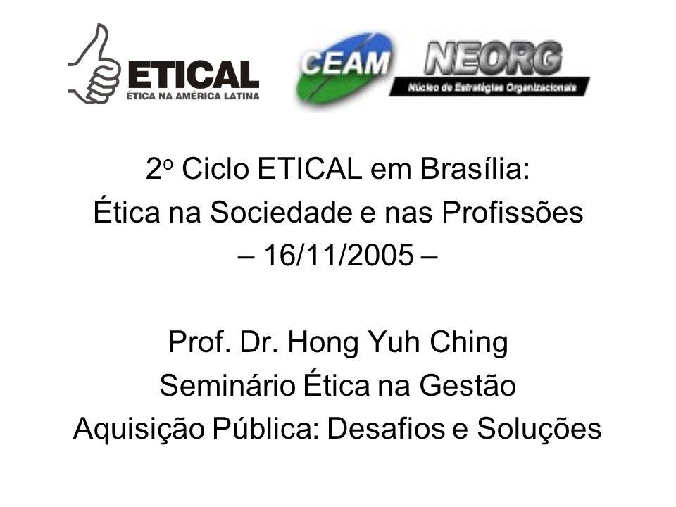2 o Ciclo ETICAL em Brasília: Ética na Sociedade e nas Profissões – 16/11/2005 – Prof. Dr. Hong Yuh Ching Seminário Ética na Gestão Aquisição Pública: