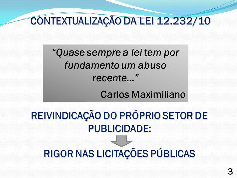 """CONTEXTUALIZAÇÃO DA LEI 12.232/10 """"Quase sempre a lei tem por fundamento um abuso recente..."""" Carlos Maximiliano REIVINDICAÇÃO DO PRÓPRIO SETOR DE PUB"""