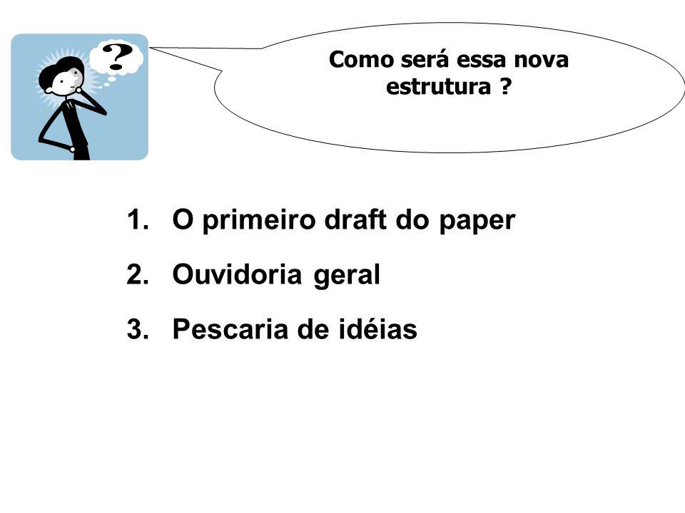 Como será essa nova estrutura ? 1.O primeiro draft do paper 2.Ouvidoria geral 3.Pescaria de idéias