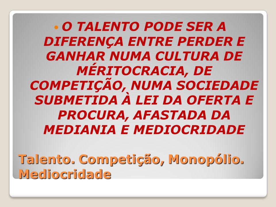 Talento. Competição, Monopólio. Mediocridade O TALENTO PODE SER A DIFERENÇA ENTRE PERDER E GANHAR NUMA CULTURA DE MÉRITOCRACIA, DE COMPETIÇÃO, NUMA SO