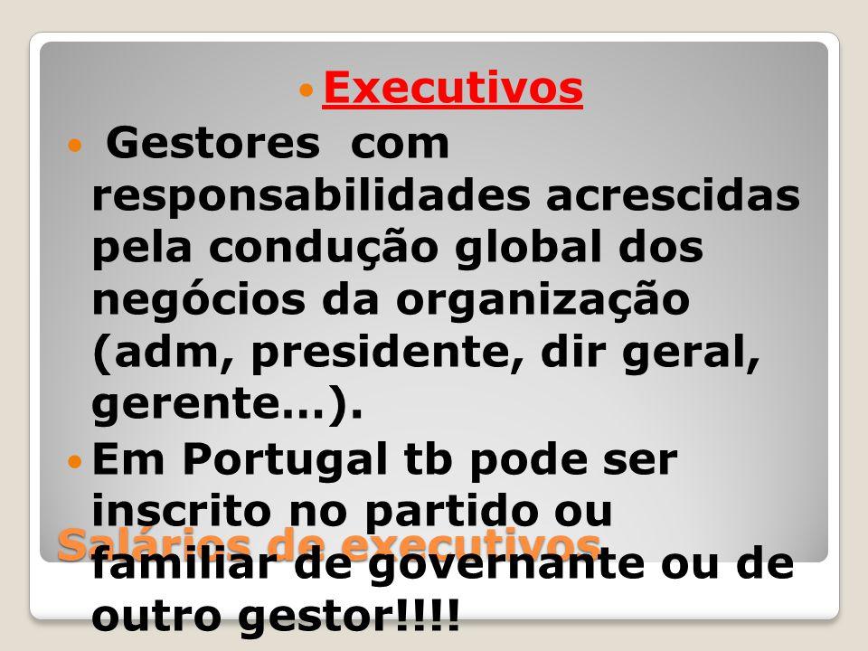 Salários de executivos Executivos Gestores com responsabilidades acrescidas pela condução global dos negócios da organização (adm, presidente, dir ger