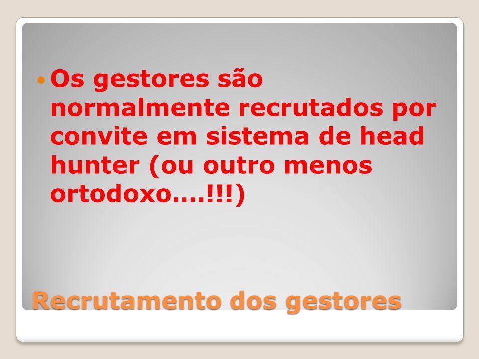 Recrutamento dos gestores Os gestores são normalmente recrutados por convite em sistema de head hunter (ou outro menos ortodoxo….!!!)