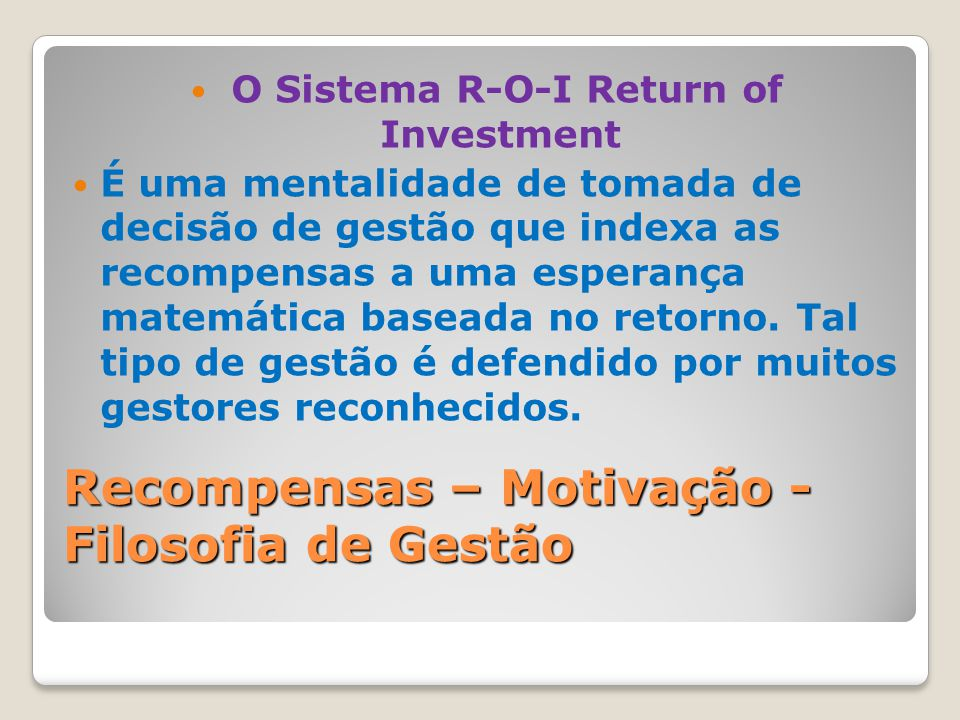 Recompensas – Motivação - Filosofia de Gestão O Sistema R-O-I Return of Investment É uma mentalidade de tomada de decisão de gestão que indexa as reco