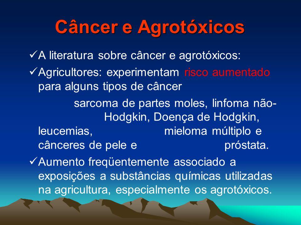 Câncer e Agrotóxicos A literatura sobre câncer e agrotóxicos: Agricultores: experimentam risco aumentado para alguns tipos de câncer sarcoma de partes moles, linfoma não- Hodgkin, Doença de Hodgkin, leucemias, mieloma múltiplo e cânceres de pele e próstata.