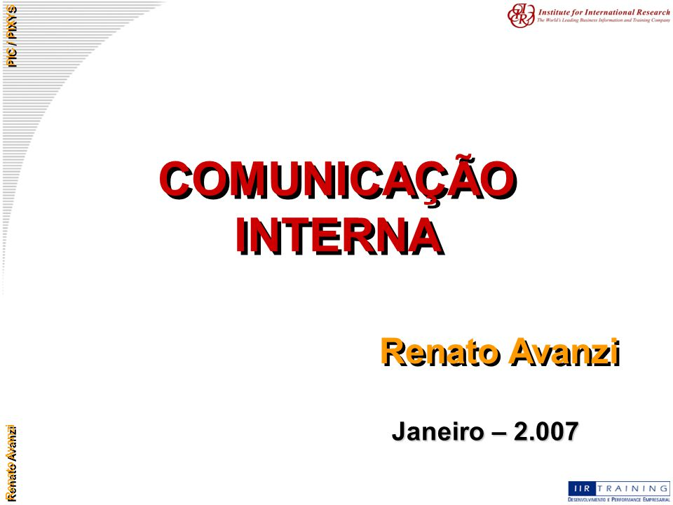 Renato Avanzi PIC / PIXYS COMUNICAÇÃO INTERNA Renato Avanzi Janeiro – 2.007