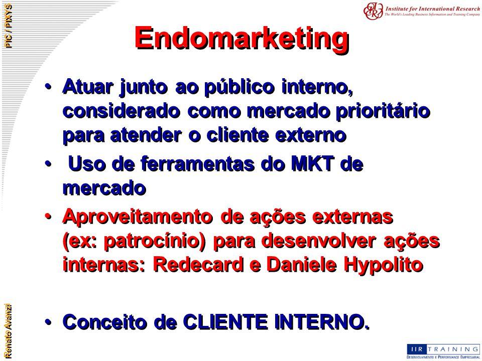 Renato Avanzi PIC / PIXYS Endomarketing Atuar junto ao público interno, considerado como mercado prioritário para atender o cliente externo Uso de fer