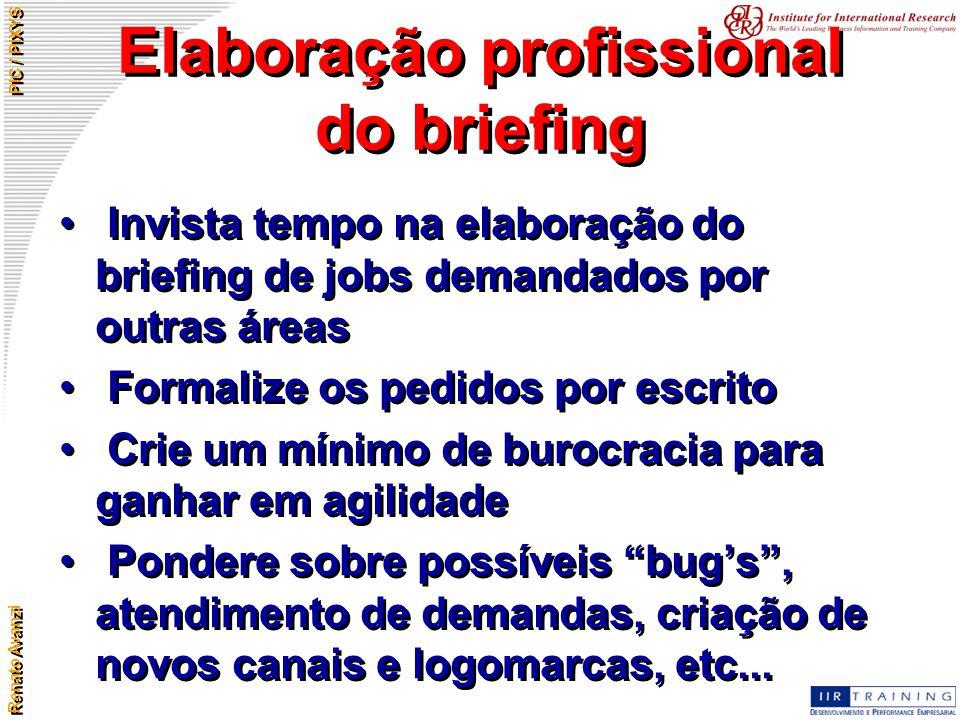 Renato Avanzi PIC / PIXYS Elaboração profissional do briefing Invista tempo na elaboração do briefing de jobs demandados por outras áreas Formalize os