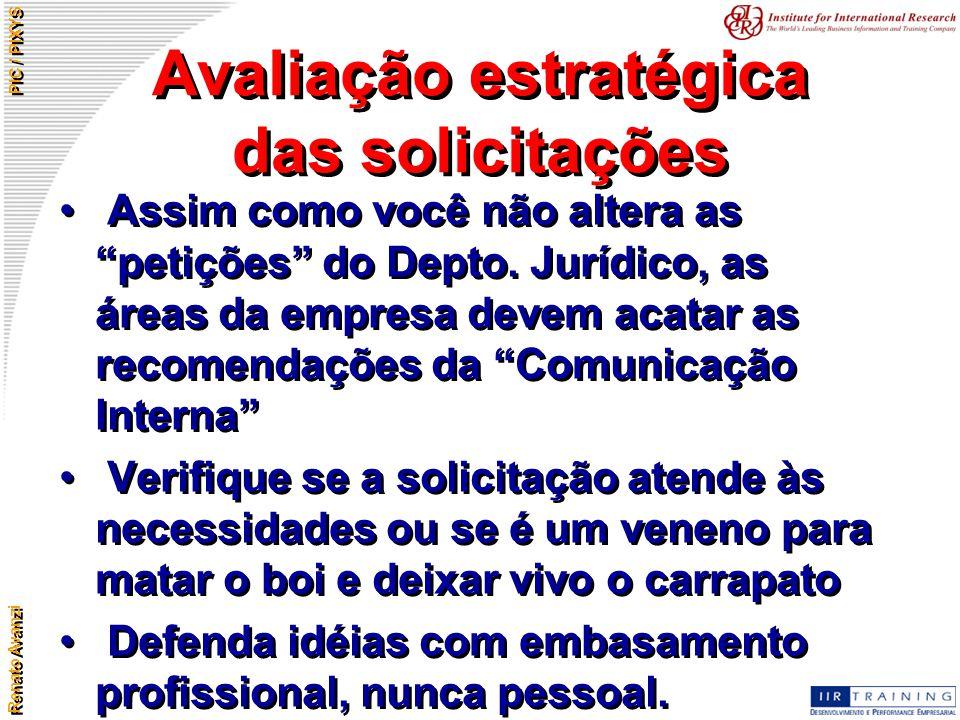 """Renato Avanzi PIC / PIXYS Avaliação estratégica das solicitações Assim como você não altera as """"petições"""" do Depto. Jurídico, as áreas da empresa deve"""