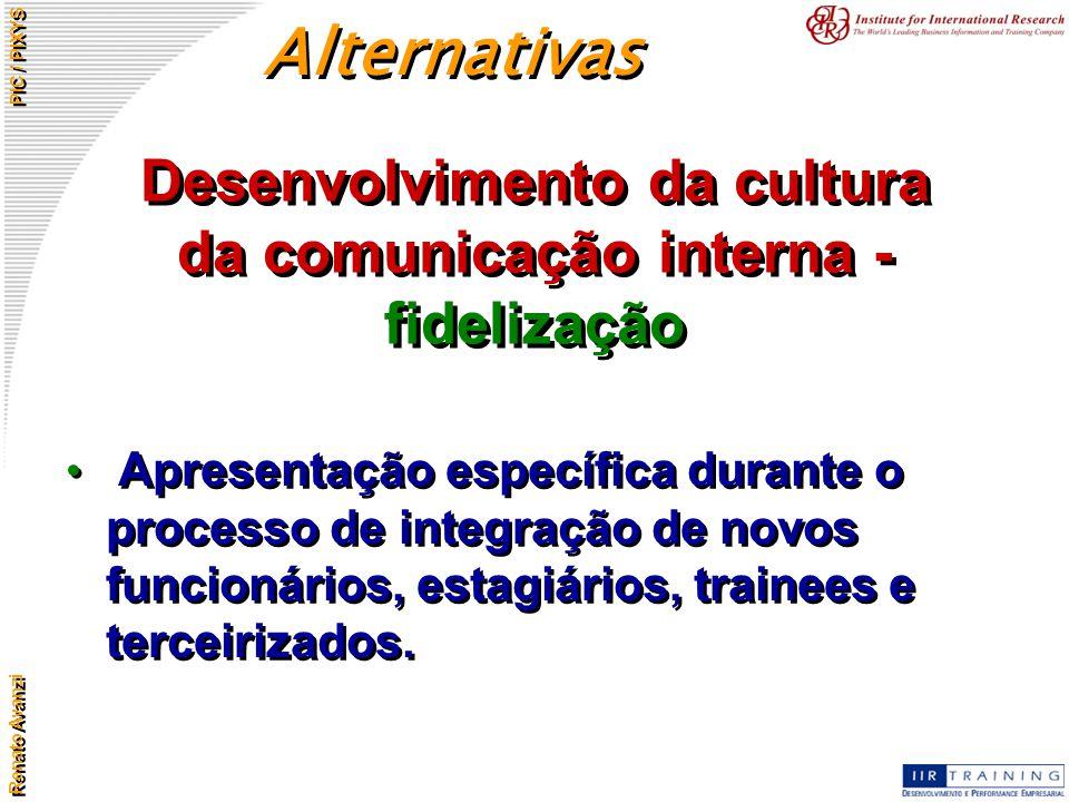 Renato Avanzi PIC / PIXYS Desenvolvimento da cultura da comunicação interna - fidelização Apresentação específica durante o processo de integração de