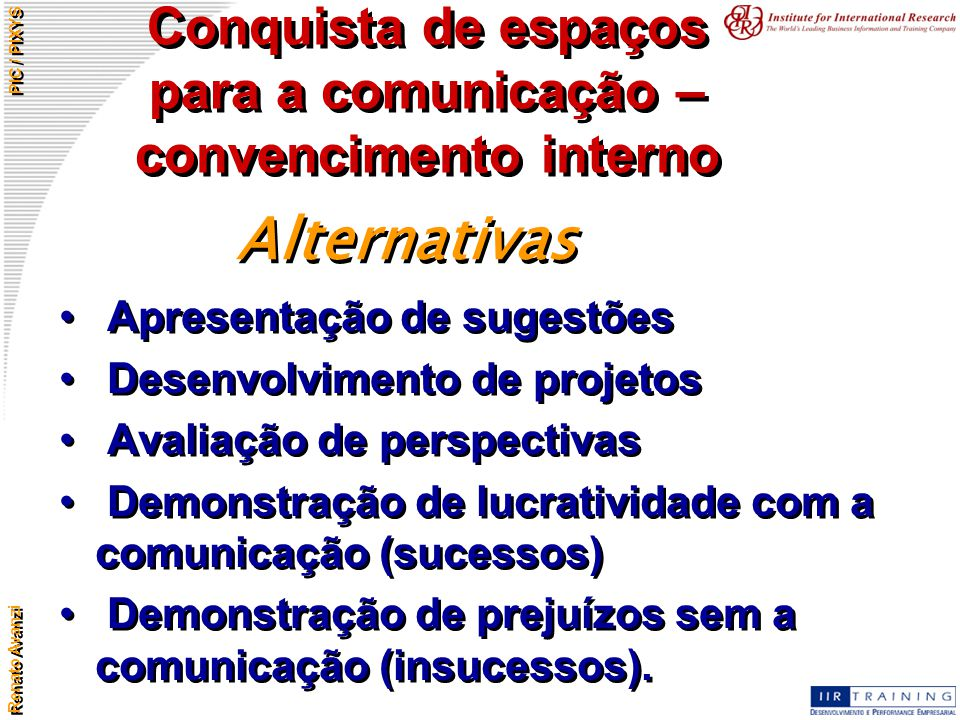 Renato Avanzi PIC / PIXYS Conquista de espaços para a comunicação – convencimento interno Apresentação de sugestões Desenvolvimento de projetos Avalia
