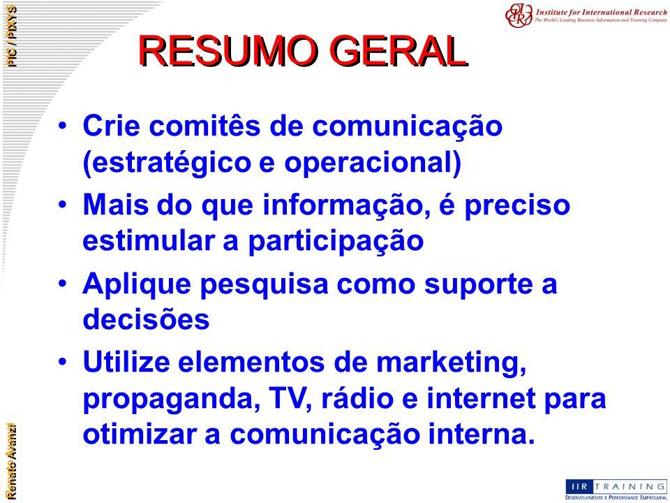 Renato Avanzi PIC / PIXYS RESUMO GERAL Crie comitês de comunicação (estratégico e operacional) Mais do que informação, é preciso estimular a participa