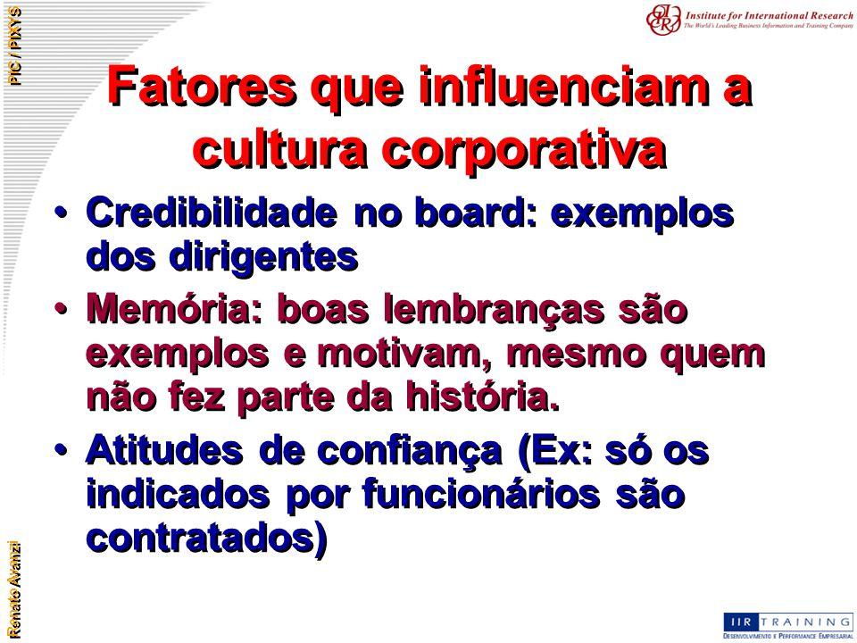 Renato Avanzi PIC / PIXYS Fatores que influenciam a cultura corporativa Credibilidade no board: exemplos dos dirigentes Memória: boas lembranças são e