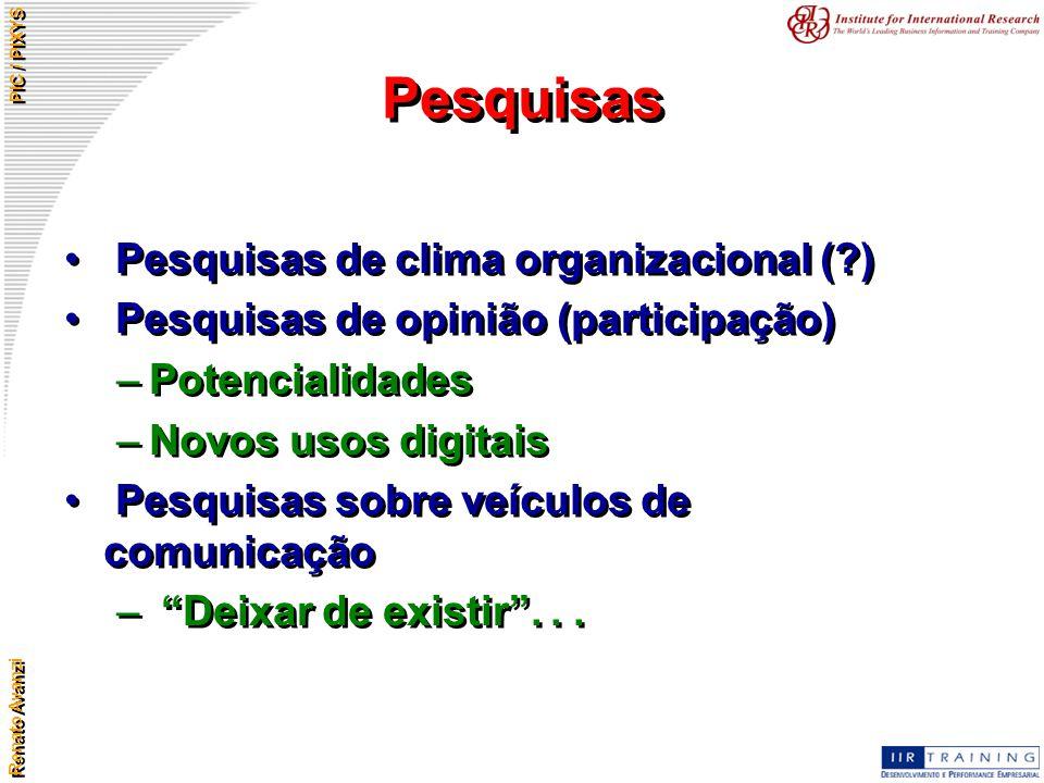 Renato Avanzi PIC / PIXYS Pesquisas Pesquisas de clima organizacional (?) Pesquisas de opinião (participação) –Potencialidades –Novos usos digitais Pe