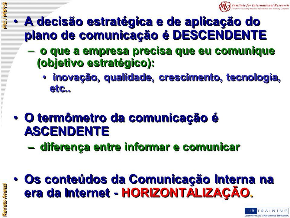 Renato Avanzi PIC / PIXYS A decisão estratégica e de aplicação do plano de comunicação é DESCENDENTE – o que a empresa precisa que eu comunique (objet