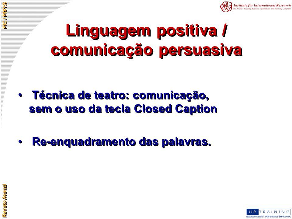 Renato Avanzi PIC / PIXYS Linguagem positiva / comunicação persuasiva Técnica de teatro: comunicação, sem o uso da tecla Closed Caption Re-enquadramen