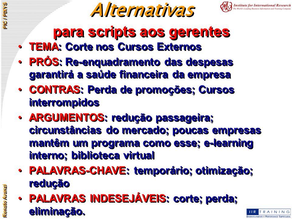 Renato Avanzi PIC / PIXYS Alternativas para scripts aos gerentes TEMA: Corte nos Cursos Externos PRÓS: Re-enquadramento das despesas garantirá a saúde