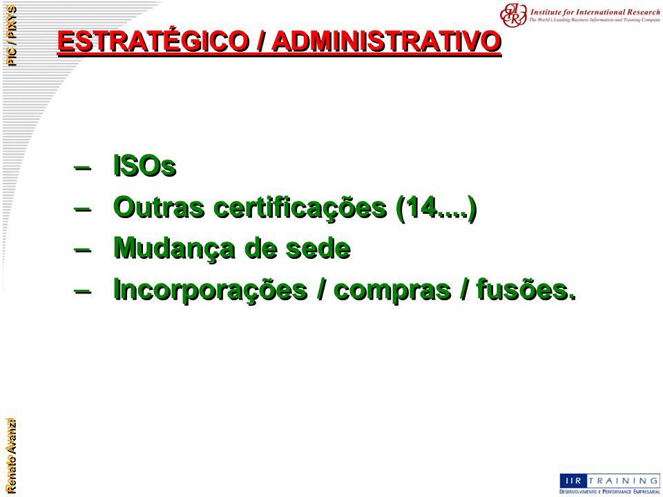 Renato Avanzi PIC / PIXYS ESTRATÉGICO / ADMINISTRATIVO –ISOs –Outras certificações (14....) –Mudança de sede –Incorporações / compras / fusões. –ISOs