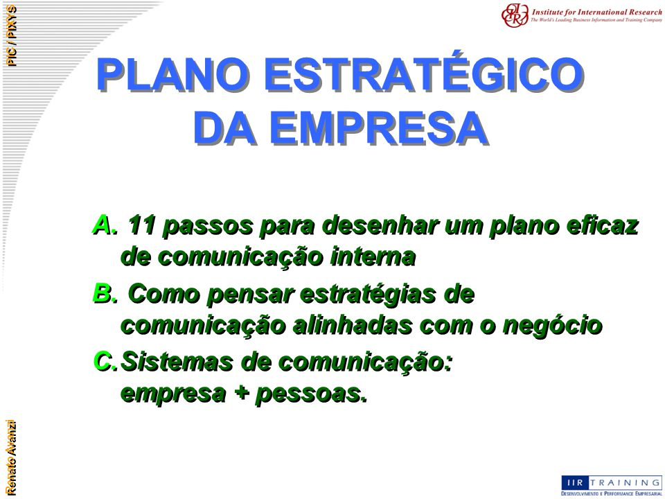 Renato Avanzi PIC / PIXYS PLANO ESTRATÉGICO DA EMPRESA A. 11 passos para desenhar um plano eficaz de comunicação interna B. Como pensar estratégias de