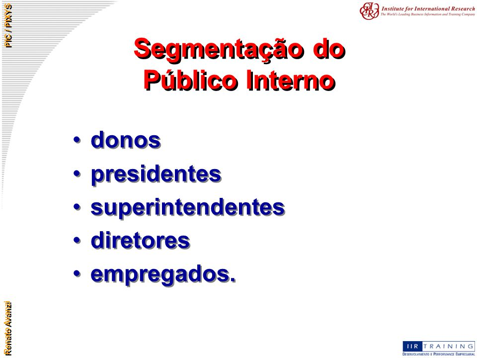 Renato Avanzi PIC / PIXYS Segmentação do Público Interno donos presidentes superintendentes diretores empregados. donos presidentes superintendentes d