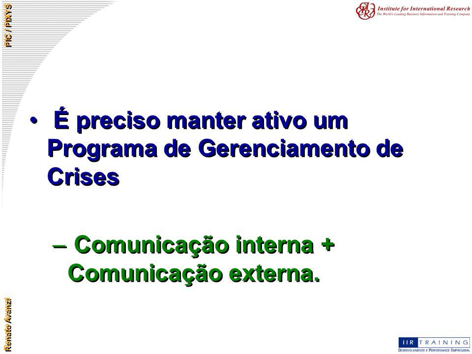 Renato Avanzi PIC / PIXYS É preciso manter ativo um Programa de Gerenciamento de Crises – Comunicação interna + Comunicação externa. É preciso manter