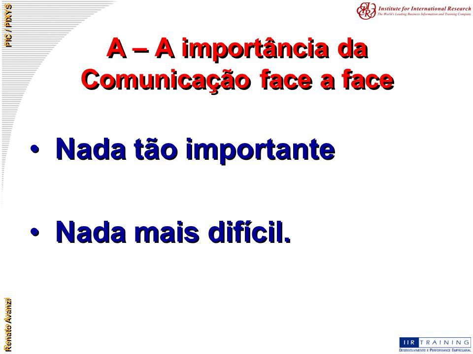 Renato Avanzi PIC / PIXYS A – A importância da Comunicação face a face Nada tão importante Nada mais difícil. Nada tão importante Nada mais difícil.